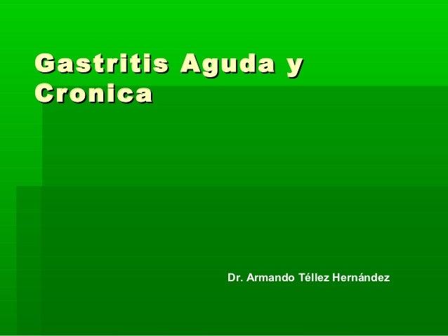 Gastritis Aguda yCronica            Dr. Armando Téllez Hernández