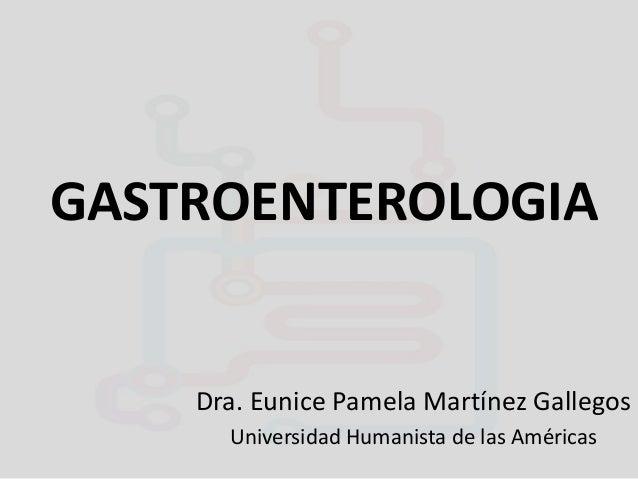 GASTROENTEROLOGIA  Dra. Eunice Pamela Martínez Gallegos Universidad Humanista de las Américas