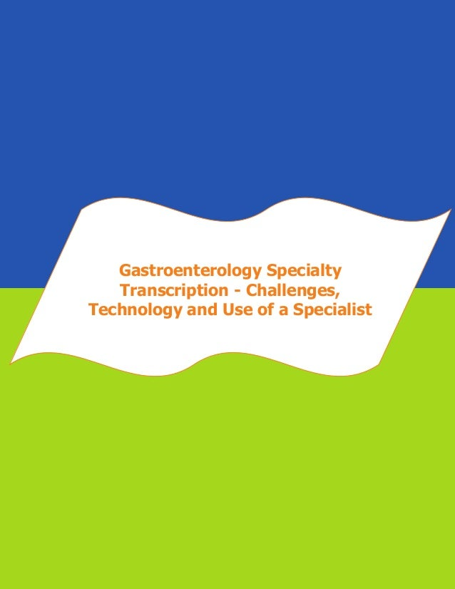 Gastroenterology specialty transcription   challenges, technology and use of a specialist