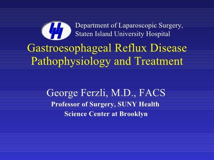 Gastroesophageal Reflux Disease Pathophysiology and Treatment George Ferzli, M.D., FACS Professor of Surgery, SUNY Health ...
