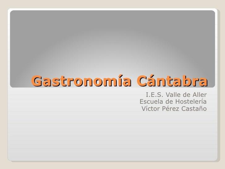 Gastronomía Cántabra I.E.S. Valle de Aller Escuela de Hostelería Víctor Pérez Castaño