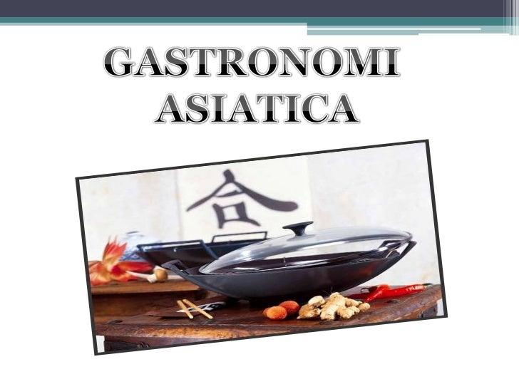 HISTORIA• La Gastronomía de Asia corresponde a un  conjunto de gastronomías asociadas a los países y  etnias de Asia. Casi...