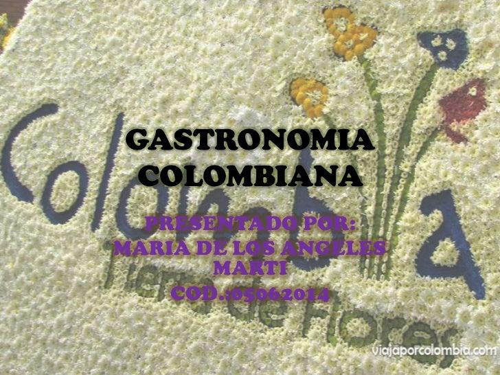 GASTRONOMIA COLOMBIANA  PRESENTADO POR:MARIA DE LOS ANGELES       MARTI    COD.:05062014