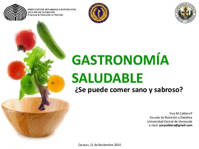 GASTRONOMÍA SALUDABLE Yury M Caldera P Escuela de Nutrición y Dietética Universidad Central de Venezuela e-mail: yurycalde...