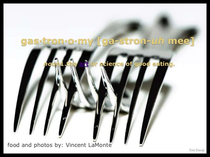 gas·tron·o·my [ga-stron-uh mee]            noun1.the art or science of good eating.food and photos by: Vincent LaMonte