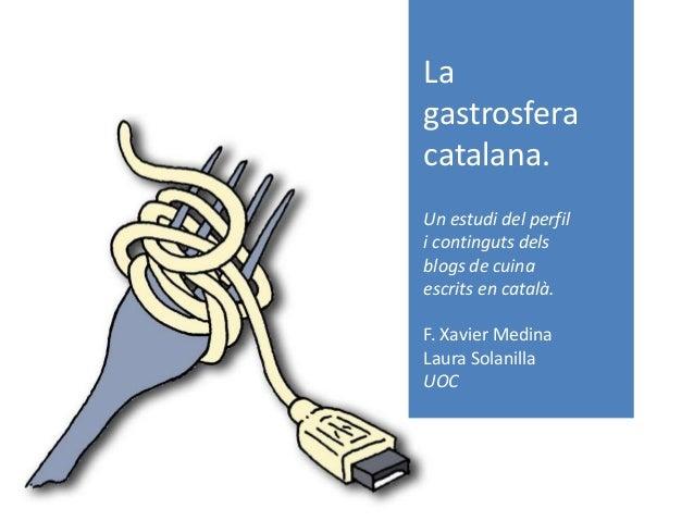 La gastrosfera catalana. Un estudi del perfil i continguts dels blogs de cuina escrits en català. F. Xavier Medina Laura S...