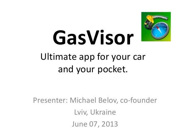 GasVisorUltimate app for your carand your pocket.Presenter: Michael Belov, co-founderLviv, UkraineJune 07, 2013