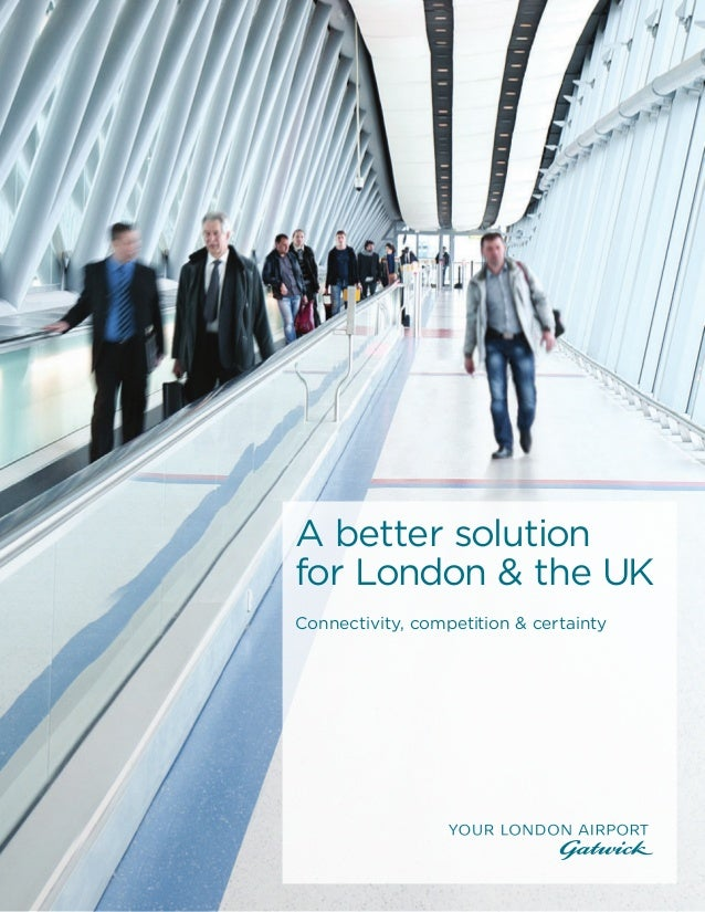 bettersolution.gatwickairport.com 01 A better solution for London & the UK Connectivity, competition & certainty