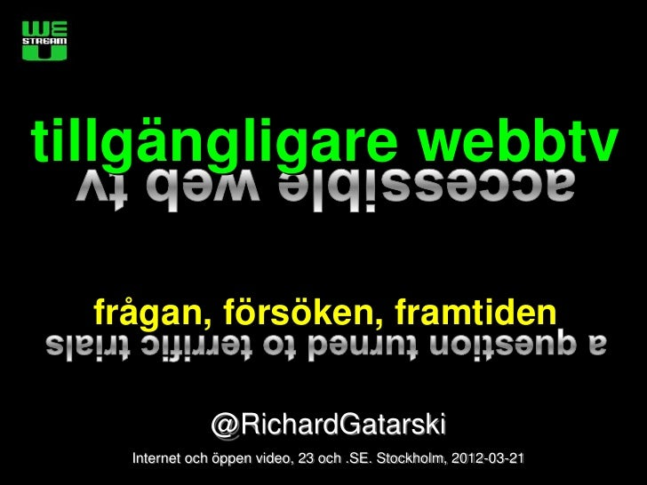 tillgängligare webbtv  frågan, försöken, framtiden               @RichardGatarski    Internet och öppen video, 23 och .SE....