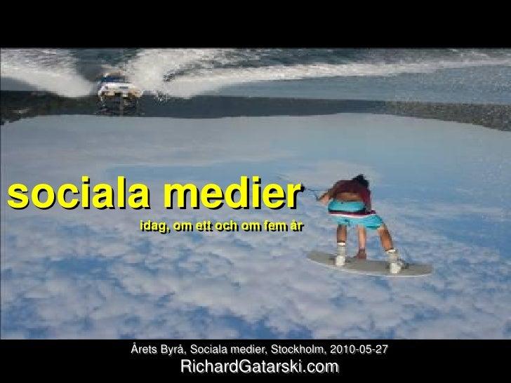 sociala medier       idag, om ett och om fem år          Årets Byrå, Sociala medier, Stockholm, 2010-05-27               R...