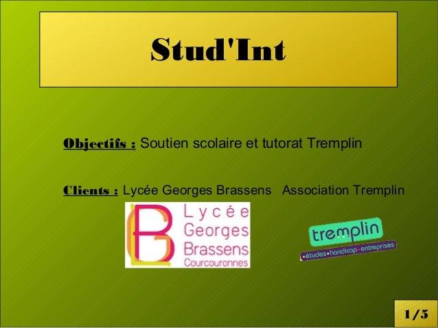 Stud'Int  Objectifs : Soutien scolaire et tutorat Tremplin  Clients : Lycée Georges Brassens Association Tremplin  1/5