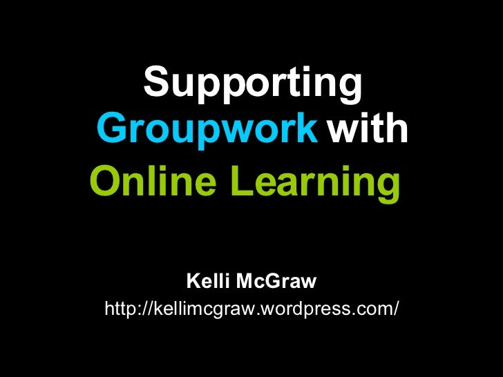 Supporting  Groupwork  with Online Learning   Kelli McGraw http://kellimcgraw.wordpress.com/