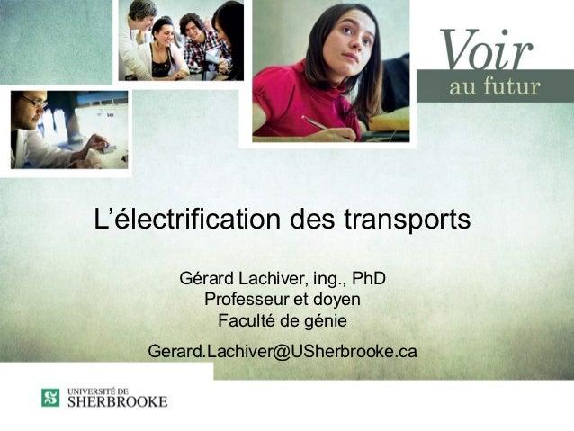 L'électrification des transports       Gérard Lachiver, ing., PhD         Professeur et doyen           Faculté de génie  ...