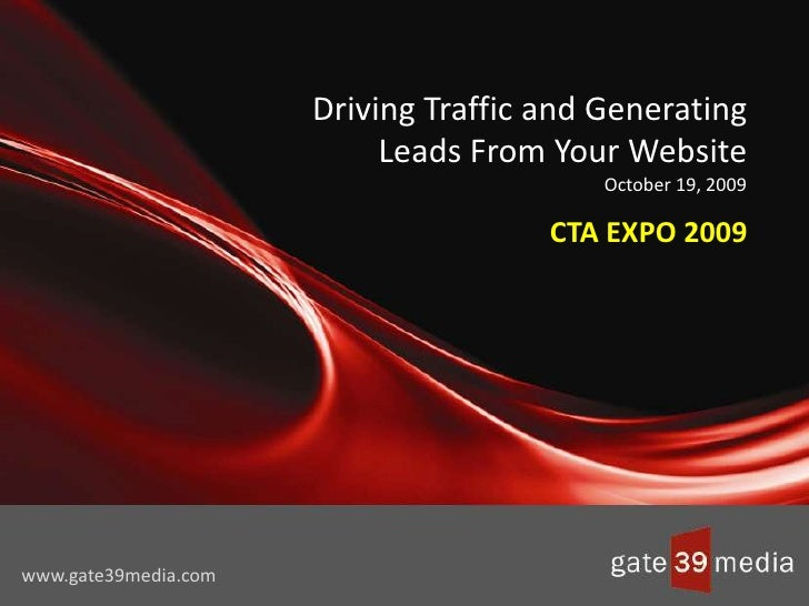 Driving Traffic and Generating Leads From Your WebsiteOctober 19, 2009<br />CTA EXPO 2009<br />www.gate39media.com<br />