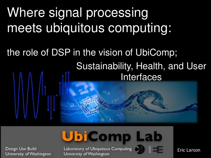 Where signal processing meets ubiquitous computing: the role of DSP in the vision of UbiComp;<br />Sustainability, Health,...
