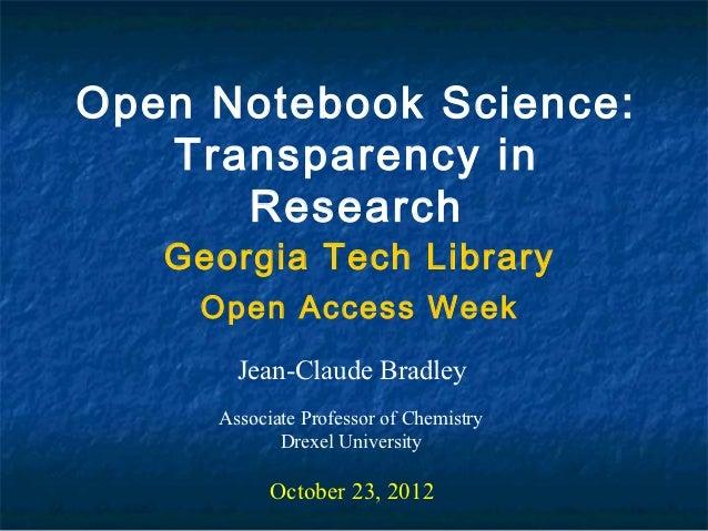 Open Notebook Science:   Transparency in      Research   Georgia Tech Library    Open Access Week       Jean-Claude Bradle...