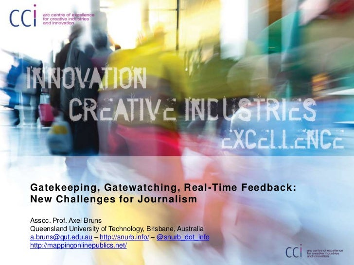 Gatekeeping, Gatewatching, Real -Time Feedback:New Challenges for JournalismAssoc. Prof. Axel BrunsQueensland University o...