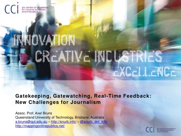 Gatekeeping, Gatewatching, Real-Time Feedback: New Challenges for Journalism<br />Assoc. Prof. Axel Bruns<br />Queensland ...