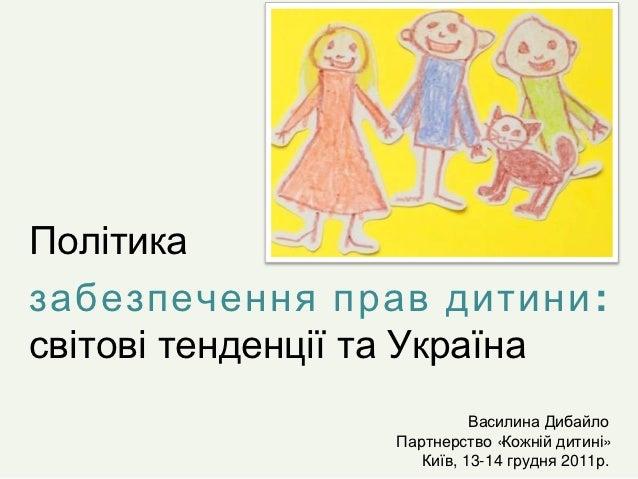 Політиказабезпечення прав дитини :світові тенденції та Україна                           Василина Дибайло                 ...