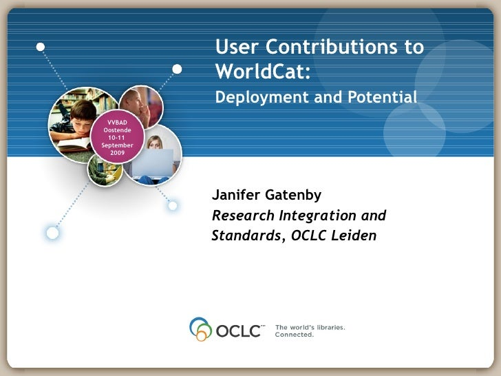 User Contributions to WorldCat: Deployment and Potential   Janifer Gatenby Research Integration and Standards, OCLC Leiden...