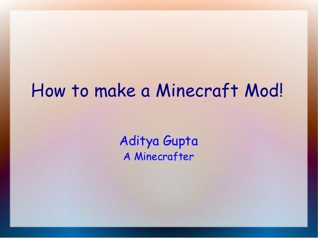How to make a Minecraft Mod! Aditya Gupta A Minecrafter