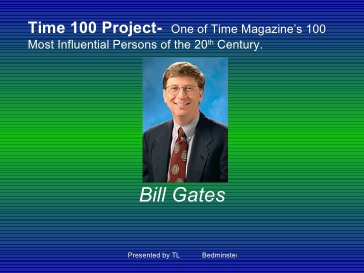 Bill Gates Time 100 Project-   One of Time Magazine's 100 Most Influential Persons of the 20 th  Century.