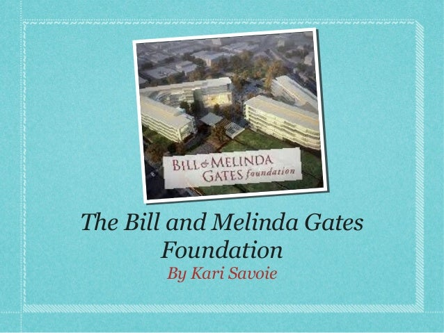 The Bill and Melinda Gates        Foundation       By Kari Savoie
