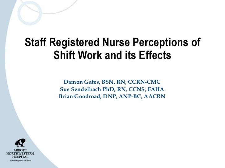 Staff Registered Nurse Perceptions of Shift Work and its Effects Damon Gates, BSN, RN, CCRN-CMC Sue Sendelbach PhD, RN, CC...