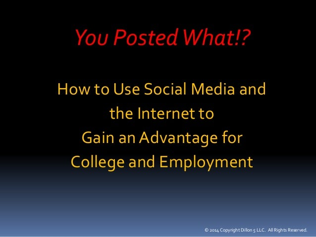 You Posted What!?  How to Use Social Media and  the Internet to  Gain an Advantage for  College and Employment  © 2014 Cop...