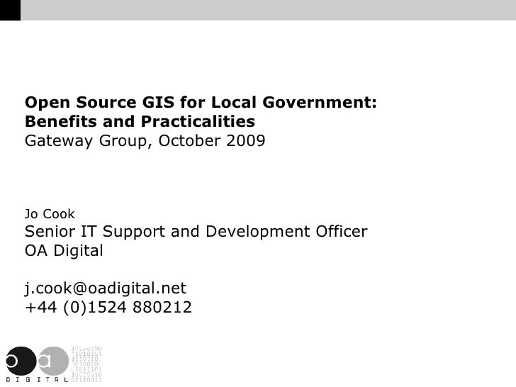 Open Source GIS for Local Government: Benefits and Practicalities Gateway Group, October 2009 Jo Cook Senior IT Support an...
