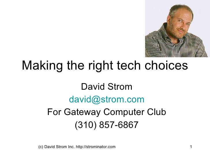 Making the right tech choices David Strom [email_address] For Gateway Computer Club (310) 857-6867 (c) David Strom Inc. ht...