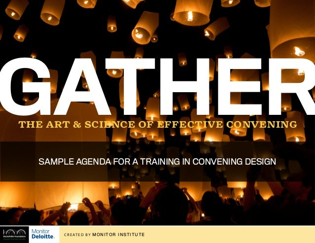[to convene] Gatherthe art & science of effective convening C R E AT E D by MONITOR INSTITUTE SAMPLE AGENDA FOR A TRAINING...