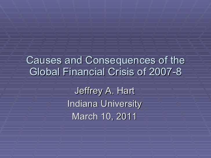 Causes and Consequences of the Global Financial Crisis of 2007-8 Jeffrey A. Hart Indiana University March 10, 2011