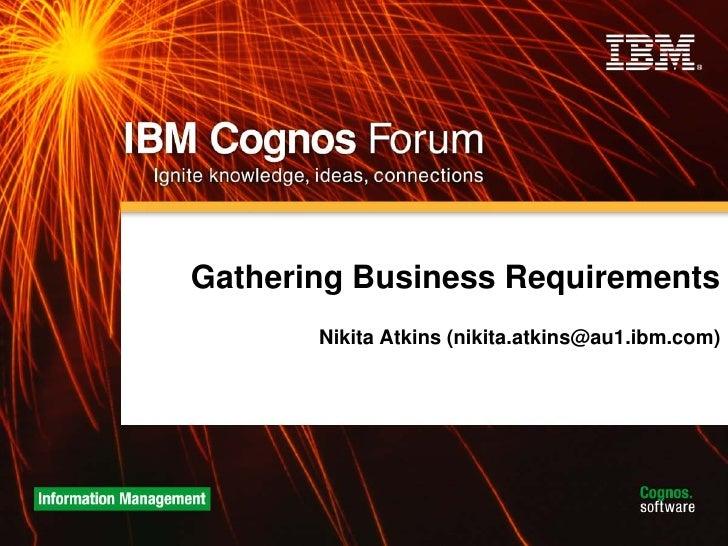 Gathering Business Requirements        Nikita Atkins (nikita.atkins@au1.ibm.com)