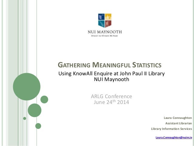 GATHERING MEANINGFUL STATISTICS Laura Connaughton Assistant Librarian Library Information Services Laura.Connaughton@nuim....