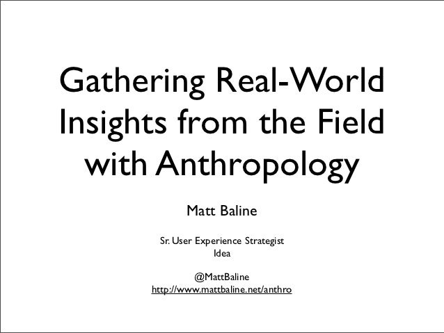 Gathering Real-WorldInsights from the Field  with Anthropology             Matt Baline       Sr. User Experience Strategis...