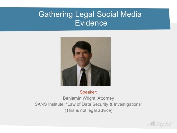 Gathering Legal Social Media  Evidence <ul><li>Speaker: </li></ul><ul><li>Benjamin Wright, Attorney </li></ul><ul><li>SANS...