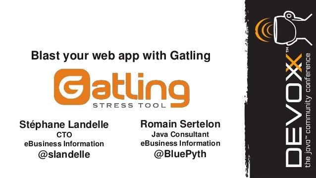 Blast your web app with GatlingStéphane Landelle       Romain Sertelon        CTO               Java ConsultanteBusiness I...