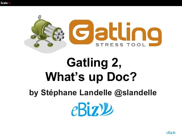 Gatling 2, What's up Doc? by Stéphane Landelle @slandelle