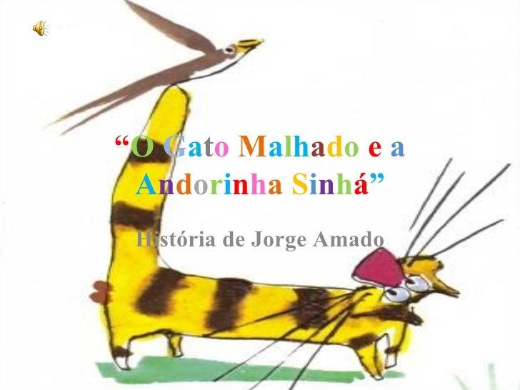 """"""" O   G a t o   M a l h a d o   e   a   A n d o r i n h a   S i n h á """" História de Jorge Amado"""