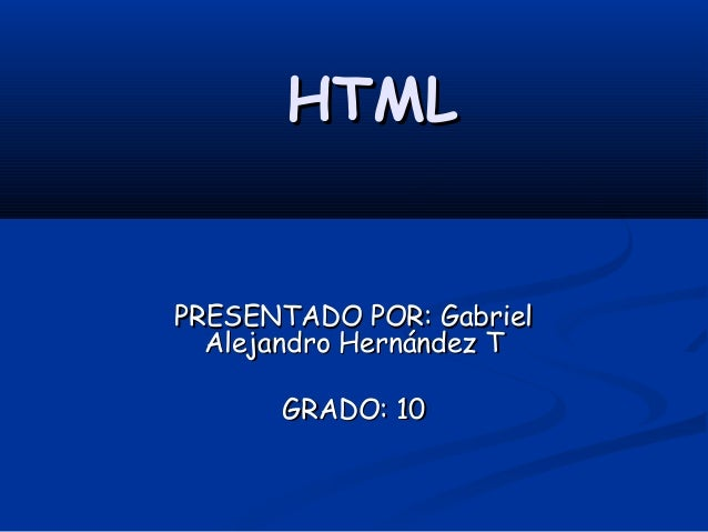 HTMLPRESENTADO POR: Gabriel  Alejandro Hernández T      GRADO: 10