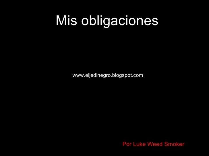 Mis obligaciones www.eljedinegro.blogspot.com Por Luke Weed Smoker