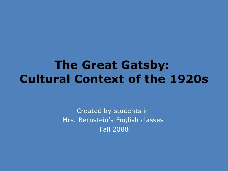 The Great Gatsby :  Cultural Context of the 1920s  Created by students in  Mrs. Bernstein's English classes  Fall 2008