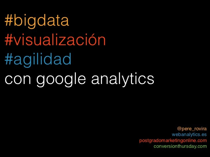 #bigdata#visualización#agilidadcon google analytics                                 @pere_rovira                          ...