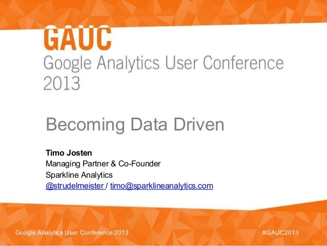 Becoming Data Driven#GAUC2013Google Analytics User Conference 2013Timo JostenManaging Partner & Co-FounderSparkline Analyt...