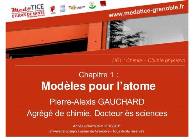 Chapitre 1 : Modèles pour l'atome Pierre-Alexis GAUCHARD Agrégé de chimie, Docteur ès sciences UE1 : Chimie – Chimie physi...