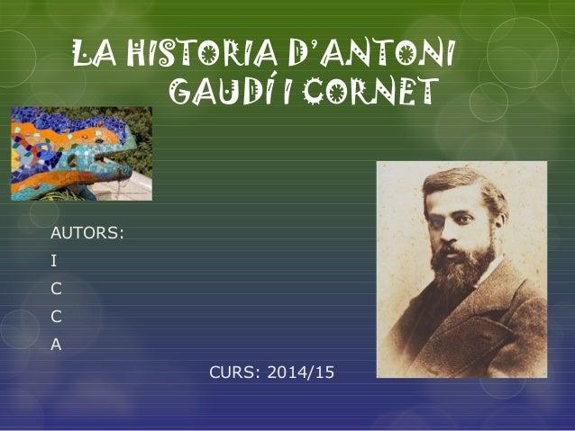 LA HISTORIA D'ANTONI GAUDÍ I CORNET AUTORS: I C C A CURS: 2014/15