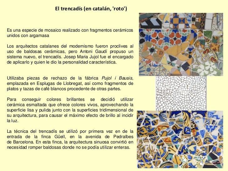 El trencadís (en catalán, roto)Es una especie de mosaico realizado con fragmentos cerámicosunidos con argamasaLos arquitec...