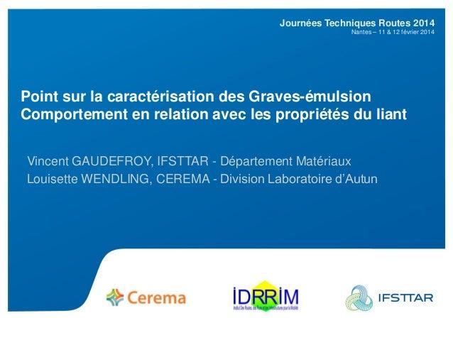 JTR2014 Journées Techniques Routes 2014 Nantes – 11 & 12 février 2014 Point sur la caractérisation des Graves-émulsion Com...