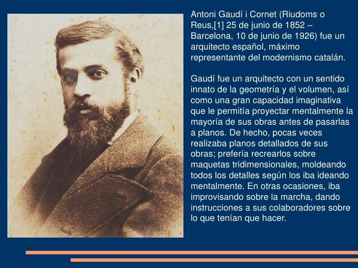 Antoni Gaudí i Cornet (Riudoms oReus,[1] 25 de junio de 1852 –Barcelona, 10 de junio de 1926) fue unarquitecto español, má...